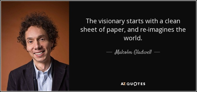 quote-the-visionary-starts-with-a-clean-sheet-of-paper-and-re-imagines-the-world-malcolm-gladwell-11-10-71 (1).jpg