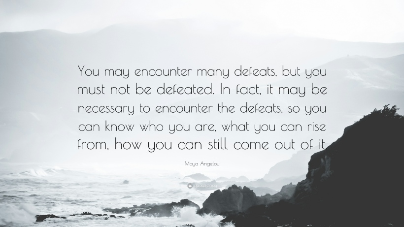 47765-Maya-Angelou-Quote-You-may-encounter-many-defeats-but-you-must-not.jpg